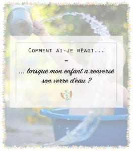 Comment réagir lorsque mon enfant renverse un verre d'eau? Découvrez mon expérience bienveillante et ce qui a marché pour moi. Devenir un parent bienveillante. Se lancer dans l'éducation positive